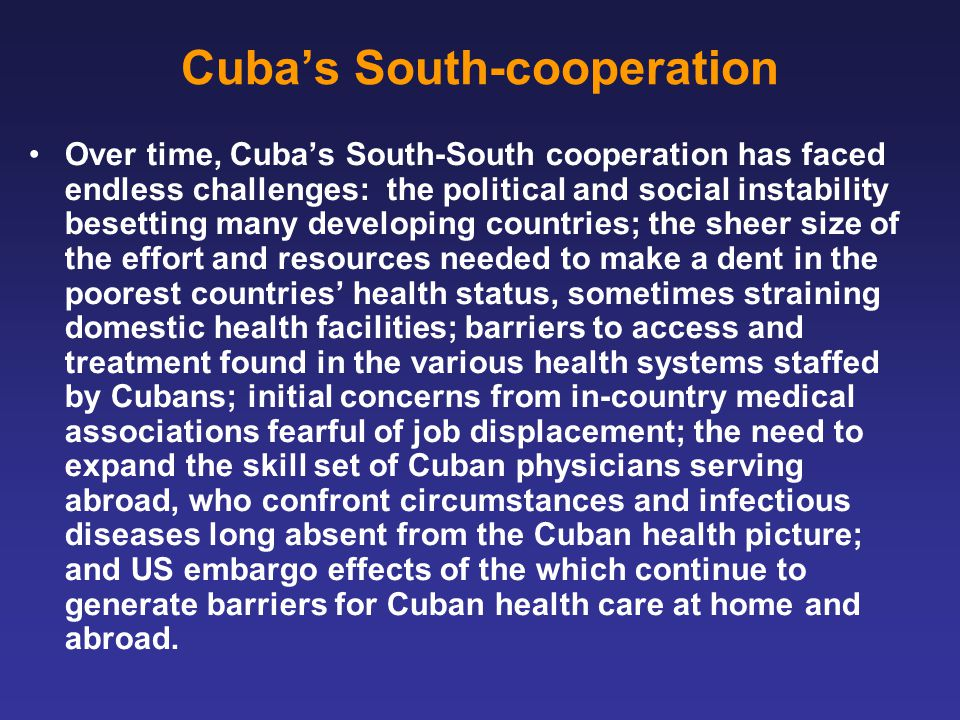 Cuba's South-cooperation Over time, Cuba's South-South cooperation has faced endless challenges: the political and social instability besetting many developing countries; the sheer size of the effort and resources needed to make a dent in the poorest countries' health status, sometimes straining domestic health facilities; barriers to access and treatment found in the various health systems staffed by Cubans; initial concerns from in-country medical associations fearful of job displacement; the need to expand the skill set of Cuban physicians serving abroad, who confront circumstances and infectious diseases long absent from the Cuban health picture; and US embargo effects of the which continue to generate barriers for Cuban health care at home and abroad.