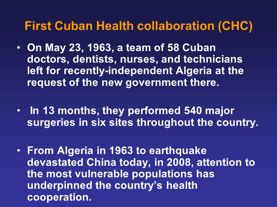 First Cuban Health collaboration (CHC) On May 23, 1963, a team of 58 Cuban doctors, dentists, nurses, and technicians left for recently-independent Algeria at the request of the new government there.