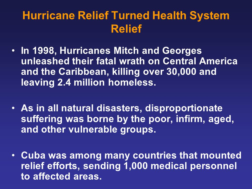 Hurricane Relief Turned Health System Relief In 1998, Hurricanes Mitch and Georges unleashed their fatal wrath on Central America and the Caribbean, killing over 30,000 and leaving 2.4 million homeless.