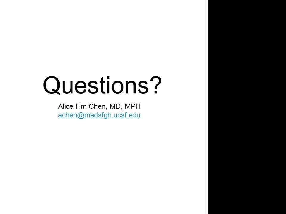 Questions? Alice Hm Chen, MD, MPH achen@medsfgh.ucsf.edu