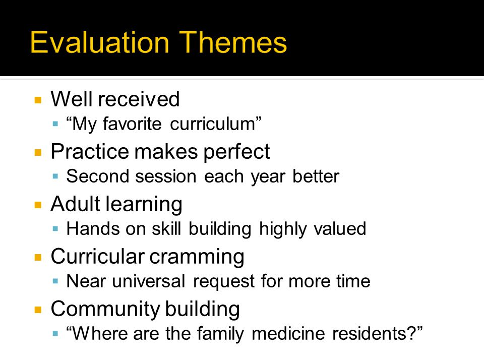  Well received  My favorite curriculum  Practice makes perfect  Second session each year better  Adult learning  Hands on skill building highly valued  Curricular cramming  Near universal request for more time  Community building  Where are the family medicine residents