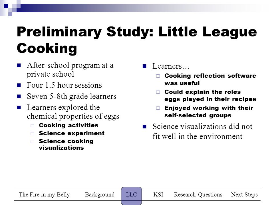 The Fire in my BellyBackgroundLLCKSIResearch QuestionsNext Steps Preliminary Study: Little League Cooking After-school program at a private school Four 1.5 hour sessions Seven 5-8th grade learners Learners explored the chemical properties of eggs  Cooking activities  Science experiment  Science cooking visualizations Learners…  Cooking reflection software was useful  Could explain the roles eggs played in their recipes  Enjoyed working with their self-selected groups Science visualizations did not fit well in the environment