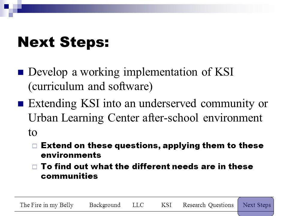 The Fire in my BellyBackgroundLLCKSIResearch QuestionsNext Steps Next Steps: Develop a working implementation of KSI (curriculum and software) Extending KSI into an underserved community or Urban Learning Center after-school environment to  Extend on these questions, applying them to these environments  To find out what the different needs are in these communities