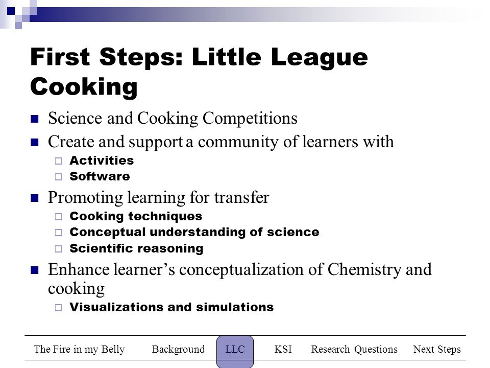 The Fire in my BellyBackgroundLLCKSIResearch QuestionsNext Steps First Steps: Little League Cooking Science and Cooking Competitions Create and support a community of learners with  Activities  Software Promoting learning for transfer  Cooking techniques  Conceptual understanding of science  Scientific reasoning Enhance learner's conceptualization of Chemistry and cooking  Visualizations and simulations