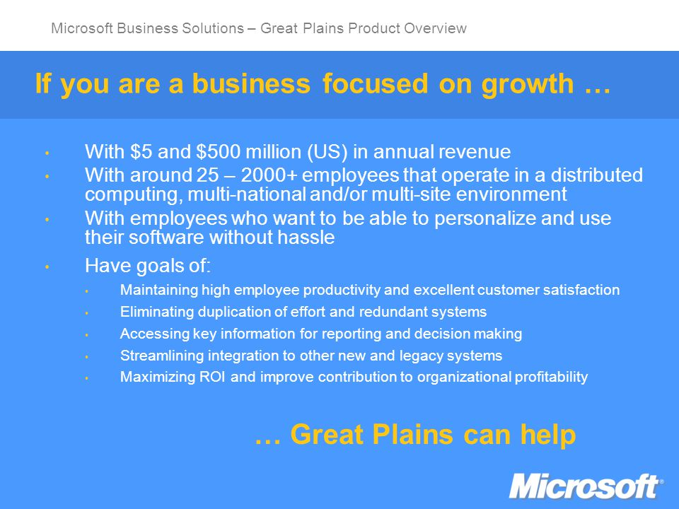 Microsoft Business Solutions – Great Plains Product Overview Connecting Customers Empowering Employees Integrating Business Partners An Interconnected Business Solution Analytics EnterpriseResourceManagement Supply Chain Management CustomerRelationshipManagement Solution Categories: Financials, Human Resources, Payroll, Professional Services Automation Solution Categories: Analysis and Reporting, Forecasting, Budgeting Solution Categories: Marketing, Management, Sales Force Automation INDUSTRY Solution Categories: Inventory, Sales Orders, Purchasing, Retail Management, Manufacturing, Warehouse Management