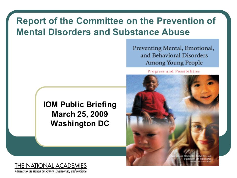IOM Public Briefing March 25, 2009 Washington DC Report of the Committee on the Prevention of Mental Disorders and Substance Abuse