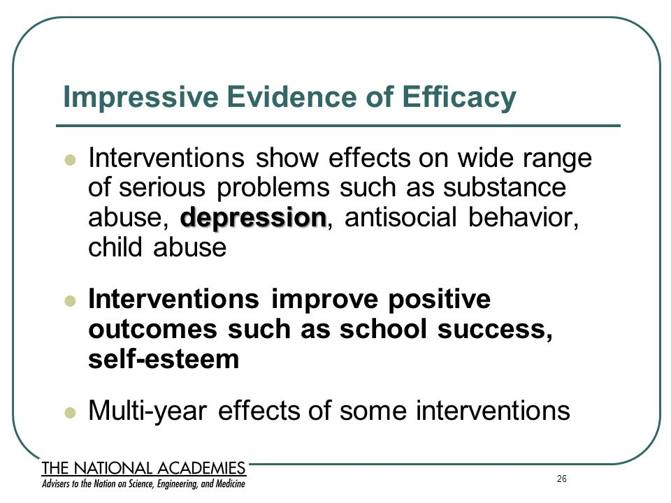 26 Impressive Evidence of Efficacy depression Interventions show effects on wide range of serious problems such as substance abuse, depression, antisocial behavior, child abuse Interventions improve positive outcomes such as school success, self-esteem Multi-year effects of some interventions