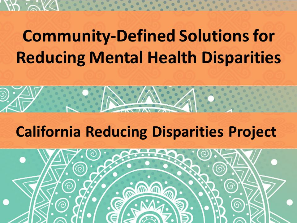 Community-Defined Solutions for Reducing Mental Health Disparities California Reducing Disparities Project