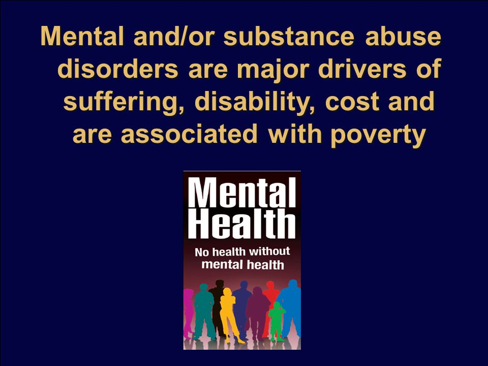 Mental and/or substance abuse disorders are major drivers of suffering, disability, cost and are associated with poverty