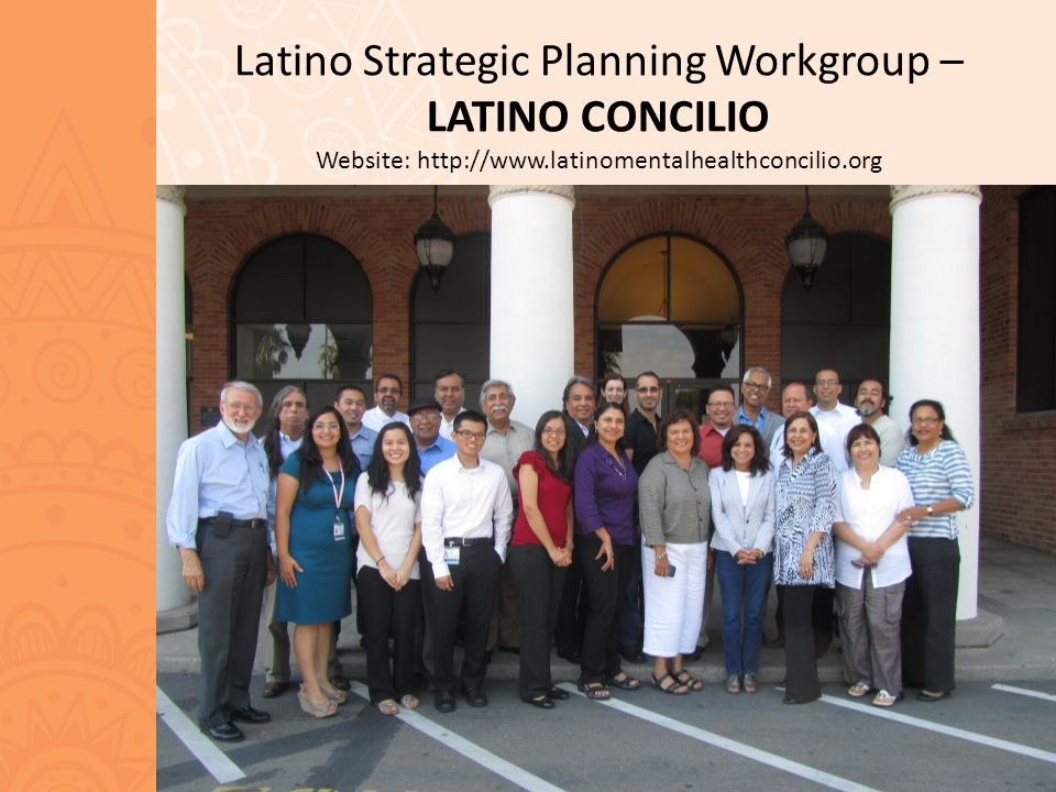 Latino Strategic Planning Workgroup – LATINO CONCILIO Website: http://www.latinomentalhealthconcilio.org