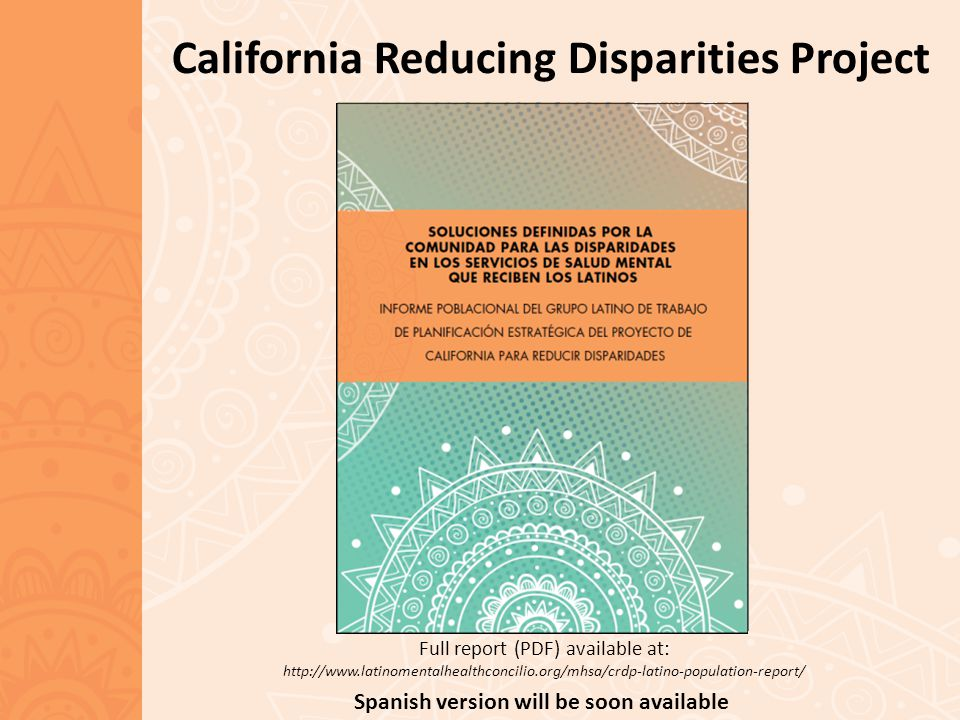 California Reducing Disparities Project Full report (PDF) available at: http://www.latinomentalhealthconcilio.org/mhsa/crdp-latino-population-report/ Spanish version will be soon available