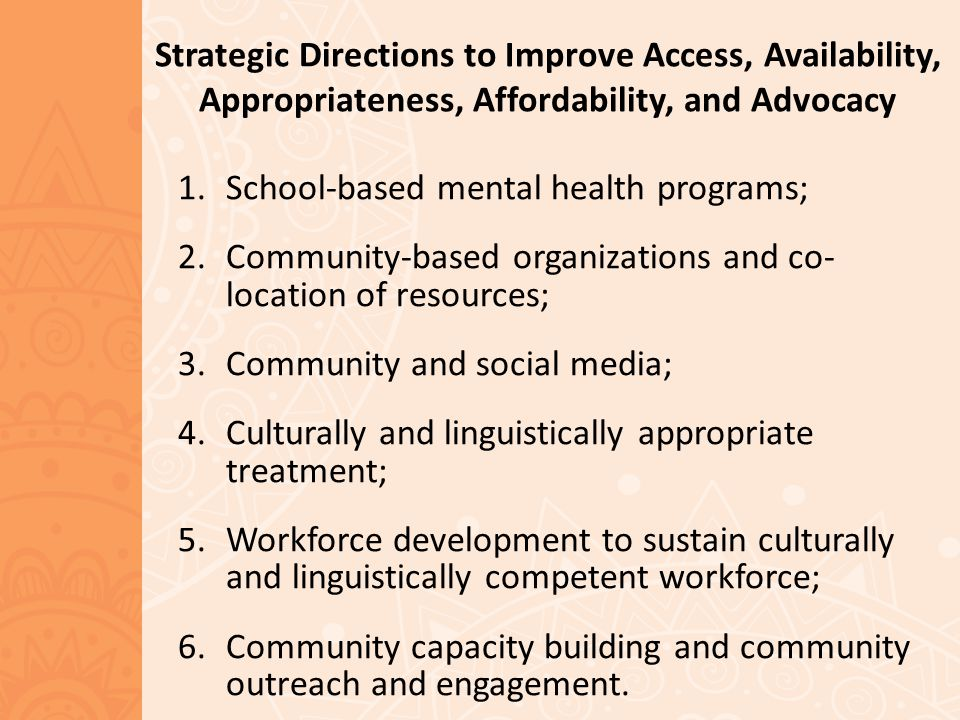 Strategic Directions to Improve Access, Availability, Appropriateness, Affordability, and Advocacy 1.School-based mental health programs; 2.Community-based organizations and co- location of resources; 3.Community and social media; 4.Culturally and linguistically appropriate treatment; 5.Workforce development to sustain culturally and linguistically competent workforce; 6.Community capacity building and community outreach and engagement.