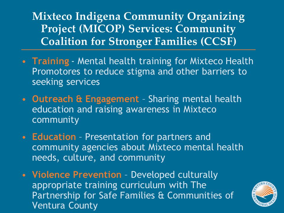 Mixteco Indigena Community Organizing Project (MICOP) Services: Community Coalition for Stronger Families (CCSF) Training - Mental health training for Mixteco Health Promotores to reduce stigma and other barriers to seeking services Outreach & Engagement – Sharing mental health education and raising awareness in Mixteco community Education – Presentation for partners and community agencies about Mixteco mental health needs, culture, and community Violence Prevention – Developed culturally appropriate training curriculum with The Partnership for Safe Families & Communities of Ventura County