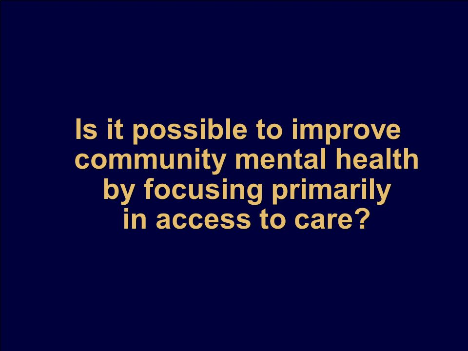 Is it possible to improve community mental health by focusing primarily in access to care