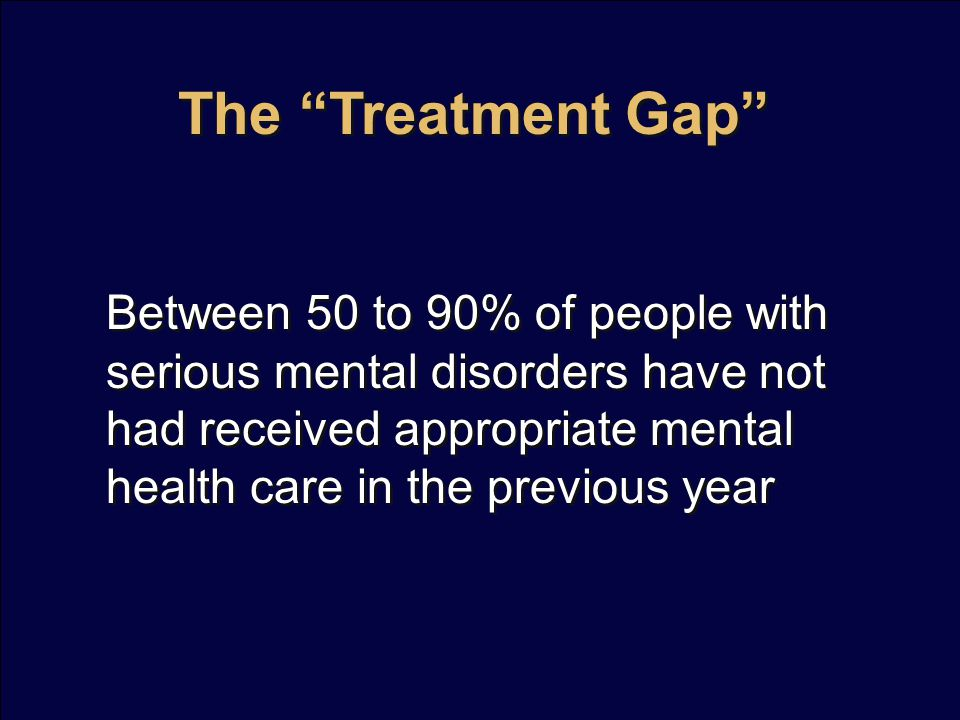 The Treatment Gap Between 50 to 90% of people with serious mental disorders have not had received appropriate mental health care in the previous year