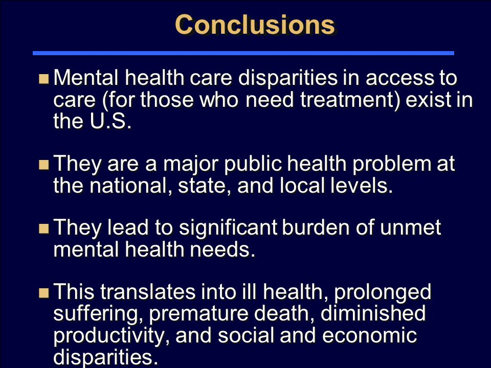 Conclusions Mental health care disparities in access to care (for those who need treatment) exist in the U.S.