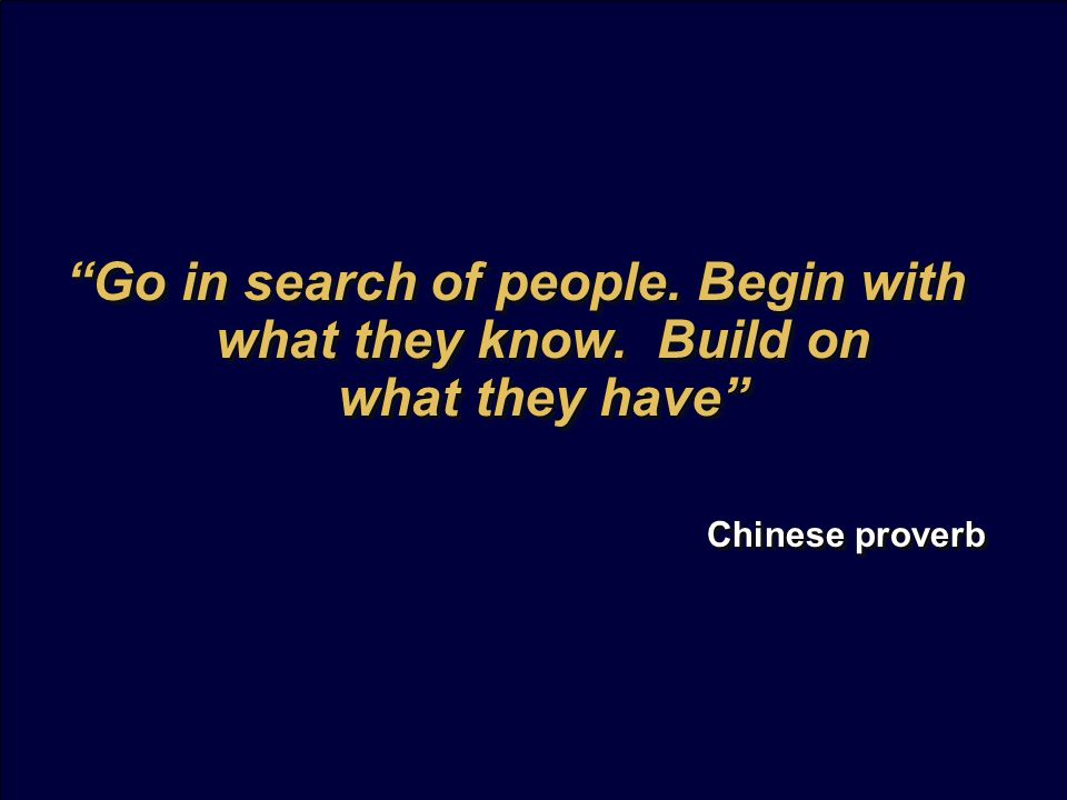 Go in search of people. Begin with what they know.