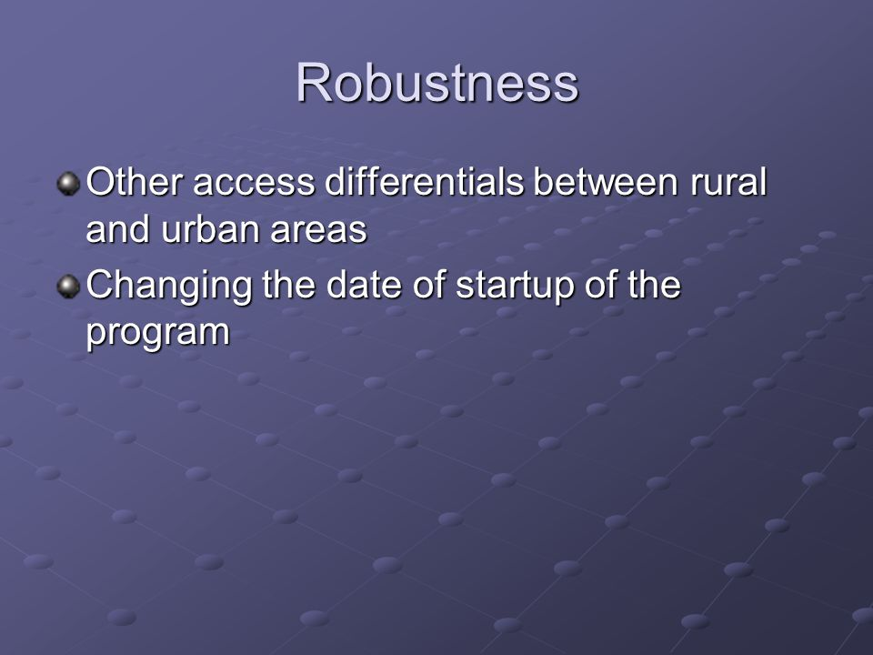 Robustness Other access differentials between rural and urban areas Changing the date of startup of the program