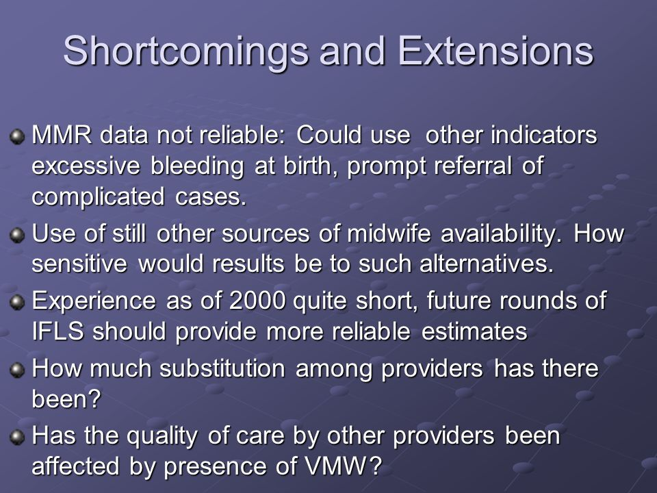 Shortcomings and Extensions MMR data not reliable: Could use other indicators excessive bleeding at birth, prompt referral of complicated cases.