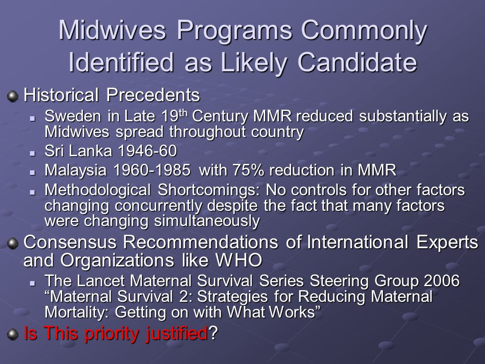 Midwives Programs Commonly Identified as Likely Candidate Historical Precedents Sweden in Late 19 th Century MMR reduced substantially as Midwives spread throughout country Sweden in Late 19 th Century MMR reduced substantially as Midwives spread throughout country Sri Lanka 1946-60 Sri Lanka 1946-60 Malaysia 1960-1985 with 75% reduction in MMR Malaysia 1960-1985 with 75% reduction in MMR Methodological Shortcomings: No controls for other factors changing concurrently despite the fact that many factors were changing simultaneously Methodological Shortcomings: No controls for other factors changing concurrently despite the fact that many factors were changing simultaneously Consensus Recommendations of International Experts and Organizations like WHO The Lancet Maternal Survival Series Steering Group 2006 Maternal Survival 2: Strategies for Reducing Maternal Mortality: Getting on with What Works The Lancet Maternal Survival Series Steering Group 2006 Maternal Survival 2: Strategies for Reducing Maternal Mortality: Getting on with What Works Is This priority justified