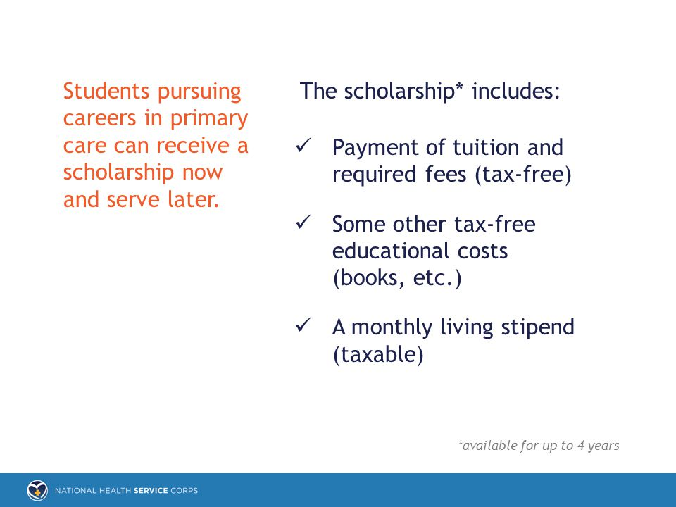 The scholarship* includes: Payment of tuition and required fees (tax-free) Some other tax-free educational costs (books, etc.) A monthly living stipend (taxable) Students pursuing careers in primary care can receive a scholarship now and serve later.
