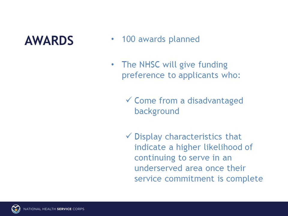 AWARDS 100 awards planned The NHSC will give funding preference to applicants who: Come from a disadvantaged background Display characteristics that indicate a higher likelihood of continuing to serve in an underserved area once their service commitment is complete