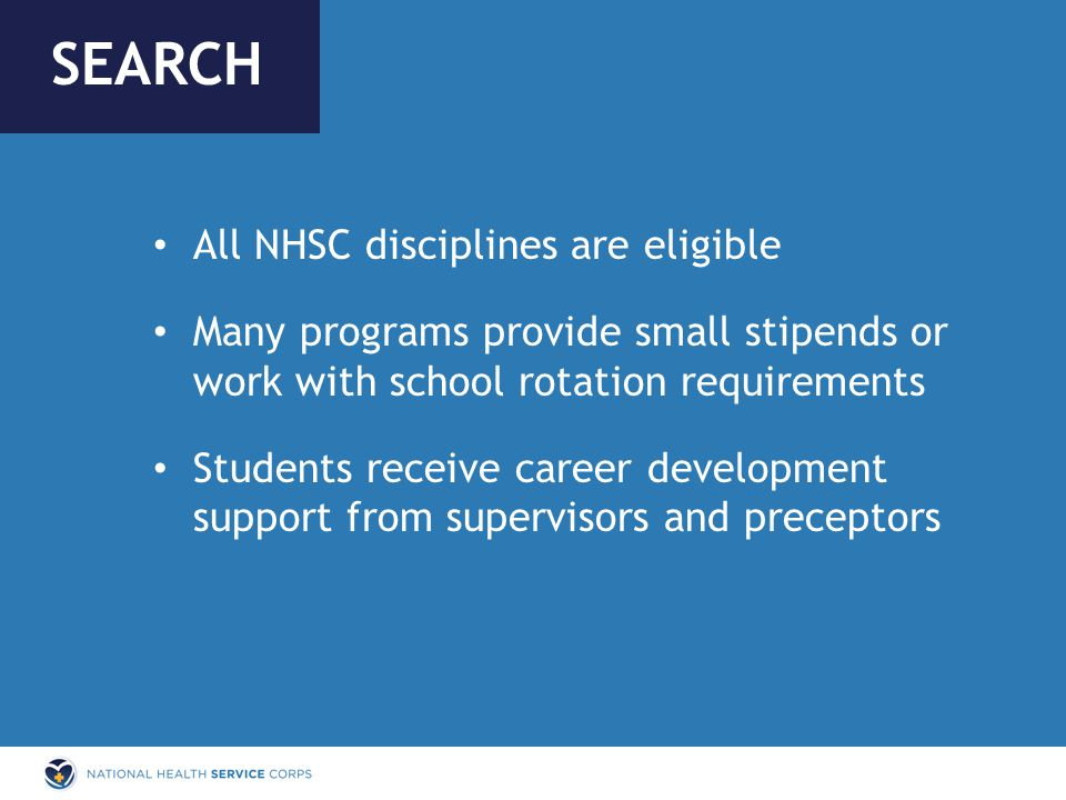 All NHSC disciplines are eligible Many programs provide small stipends or work with school rotation requirements Students receive career development support from supervisors and preceptors SEARCH