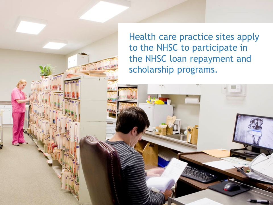 Health care practice sites apply to the NHSC to participate in the NHSC loan repayment and scholarship programs.