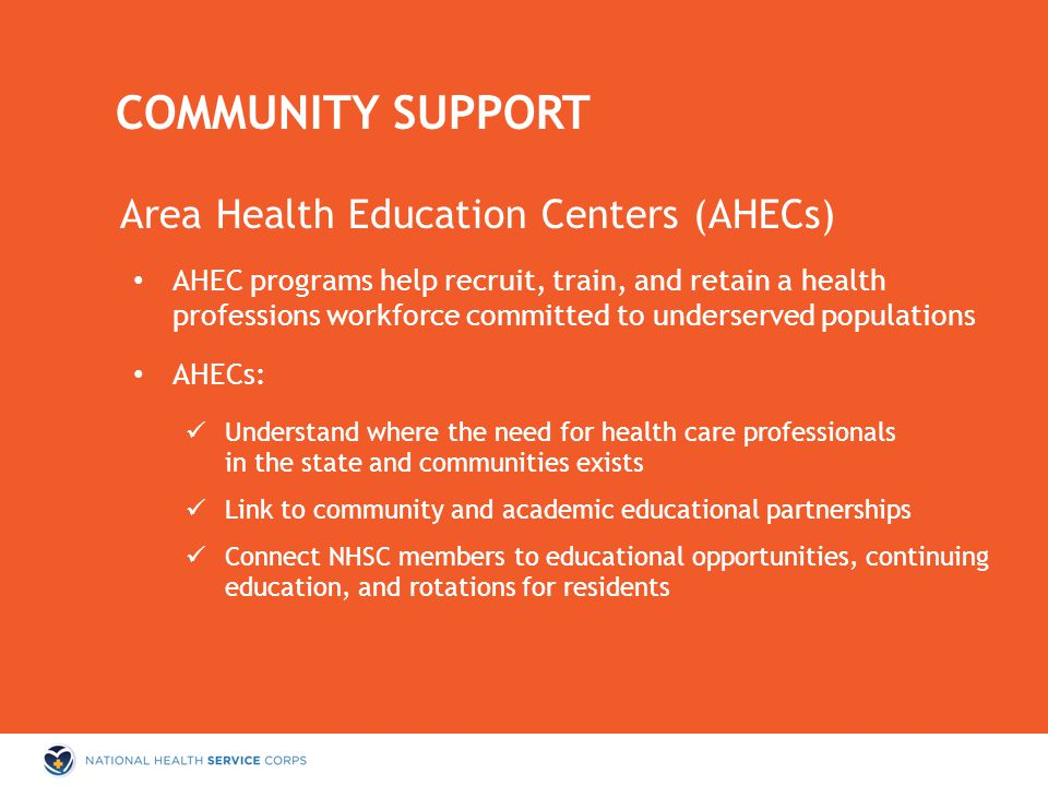 Area Health Education Centers (AHECs) AHEC programs help recruit, train, and retain a health professions workforce committed to underserved populations AHECs: Understand where the need for health care professionals in the state and communities exists Link to community and academic educational partnerships Connect NHSC members to educational opportunities, continuing education, and rotations for residents COMMUNITY SUPPORT