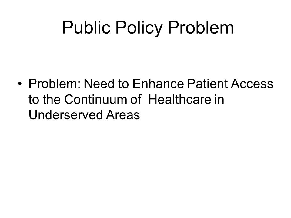 Public Policy Problem Problem: Need to Enhance Patient Access to the Continuum of Healthcare in Underserved Areas
