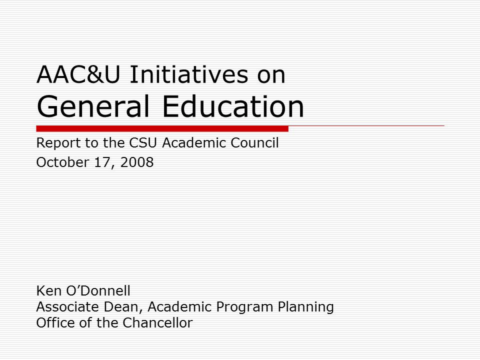 AAC&U Initiatives on General Education Ken O'Donnell Associate Dean, Academic Program Planning Office of the Chancellor Report to the CSU Academic Council October 17, 2008