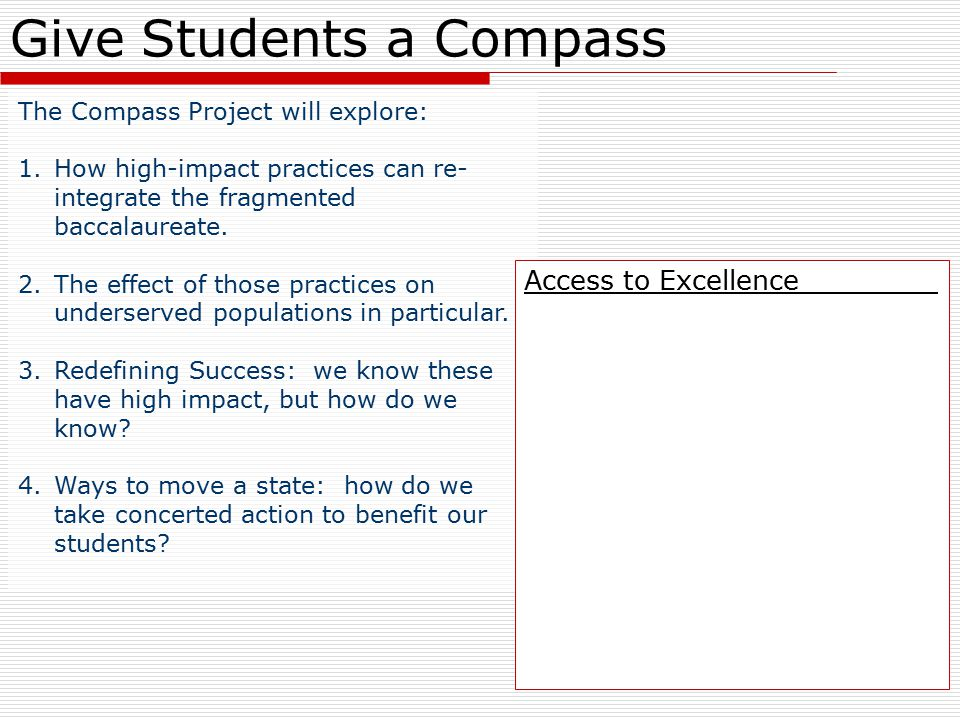 Give Students a Compass The Compass Project will explore: 1.How high-impact practices can re- integrate the fragmented baccalaureate.