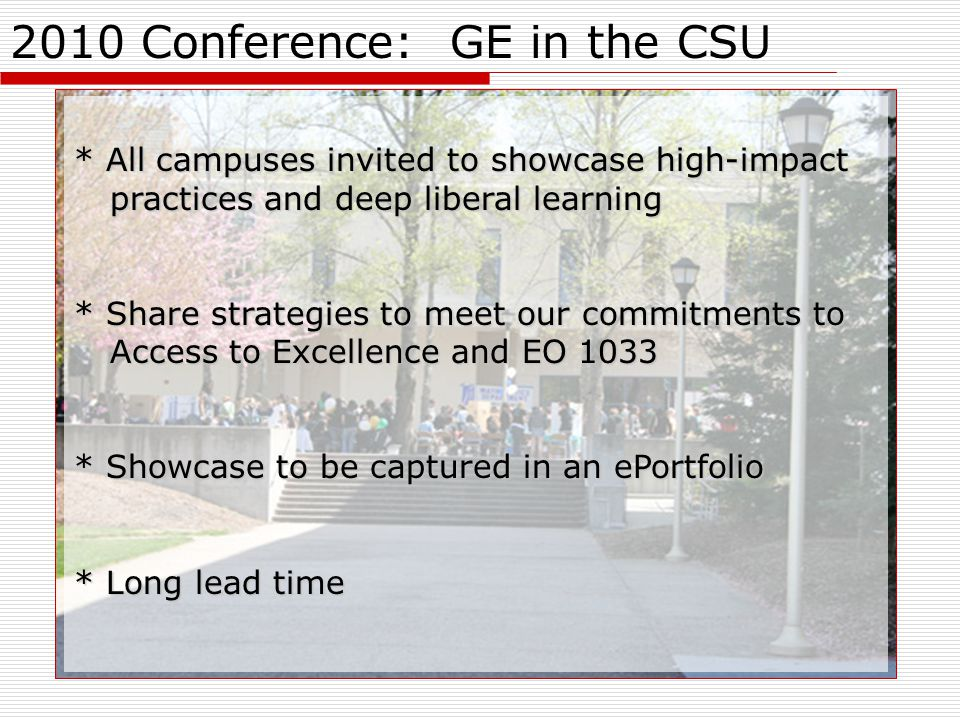 2010 Conference: GE in the CSU * All campuses invited to showcase high-impact practices and deep liberal learning * Share strategies to meet our commitments to Access to Excellence and EO 1033 * Showcase to be captured in an ePortfolio * Long lead time