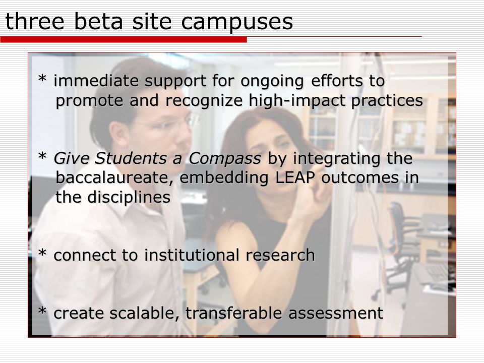 three beta site campuses * immediate support for ongoing efforts to promote and recognize high-impact practices * Give Students a Compass by integrating the baccalaureate, embedding LEAP outcomes in the disciplines * connect to institutional research * create scalable, transferable assessment