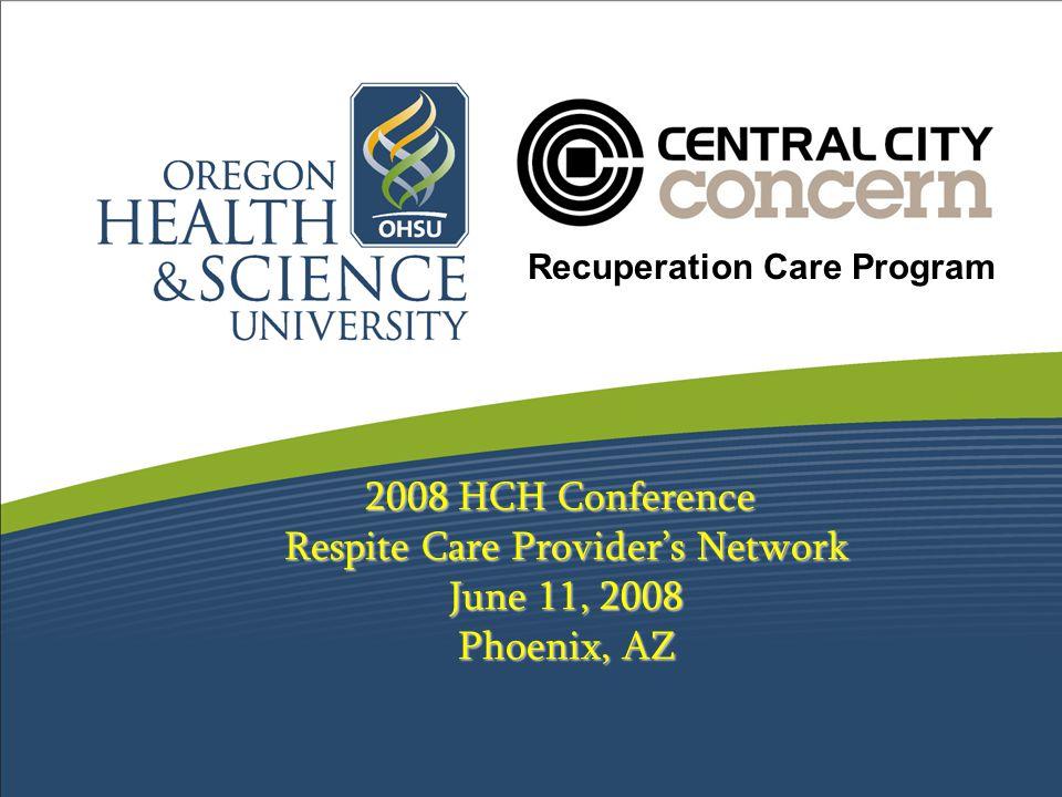 2008 HCH Conference Respite Care Provider's Network June 11, 2008 Phoenix, AZ Recuperation Care Program