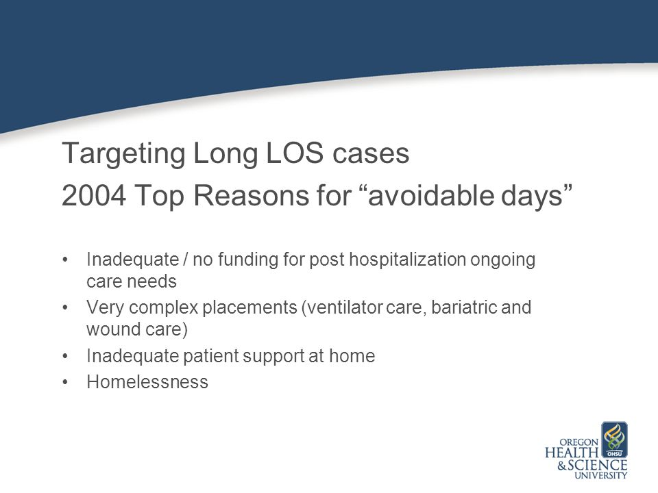 Targeting Long LOS cases 2004 Top Reasons for avoidable days Inadequate / no funding for post hospitalization ongoing care needs Very complex placements (ventilator care, bariatric and wound care) Inadequate patient support at home Homelessness