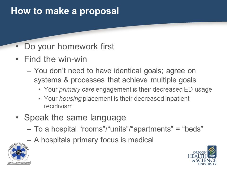How to make a proposal Do your homework first Find the win-win –You don't need to have identical goals; agree on systems & processes that achieve multiple goals Your primary care engagement is their decreased ED usage Your housing placement is their decreased inpatient recidivism Speak the same language –To a hospital rooms / units / apartments = beds –A hospitals primary focus is medical