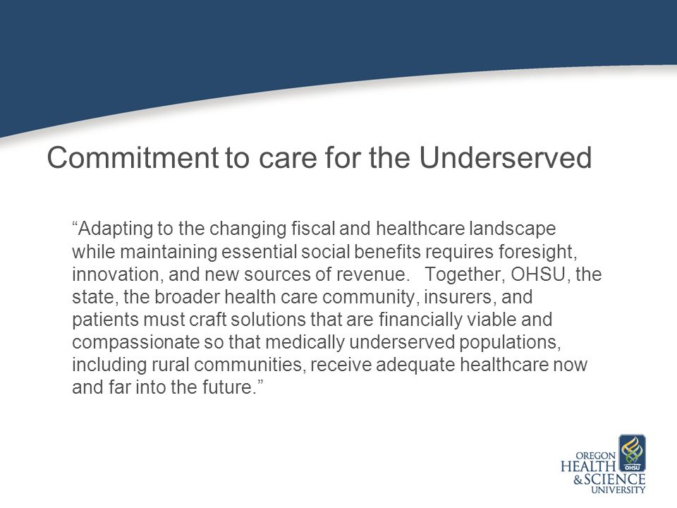 Commitment to care for the Underserved Adapting to the changing fiscal and healthcare landscape while maintaining essential social benefits requires foresight, innovation, and new sources of revenue.