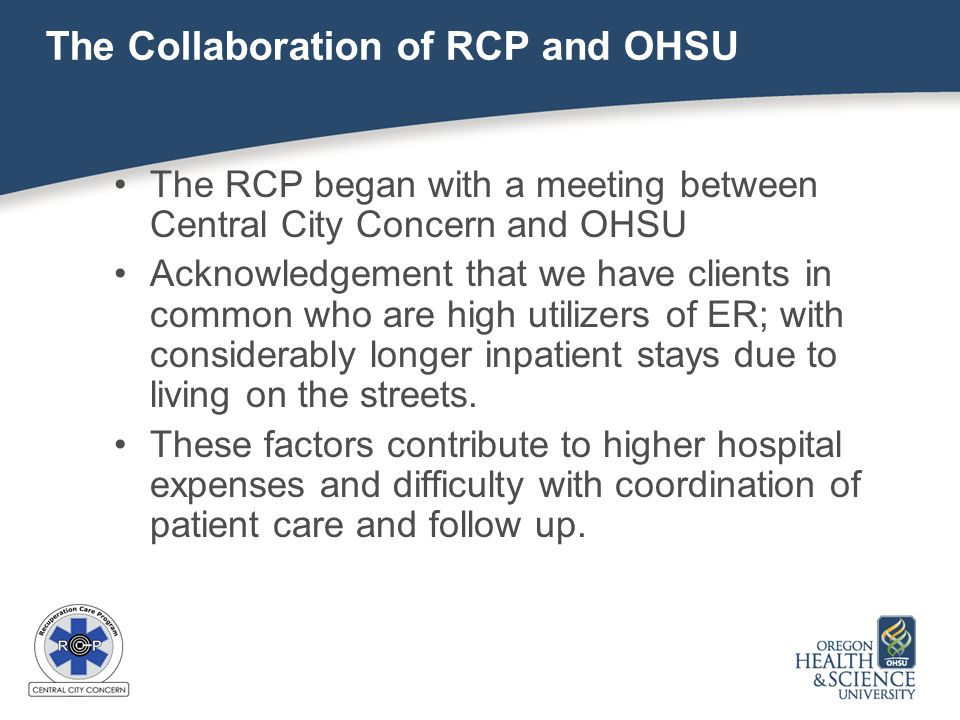 The Collaboration of RCP and OHSU The RCP began with a meeting between Central City Concern and OHSU Acknowledgement that we have clients in common who are high utilizers of ER; with considerably longer inpatient stays due to living on the streets.