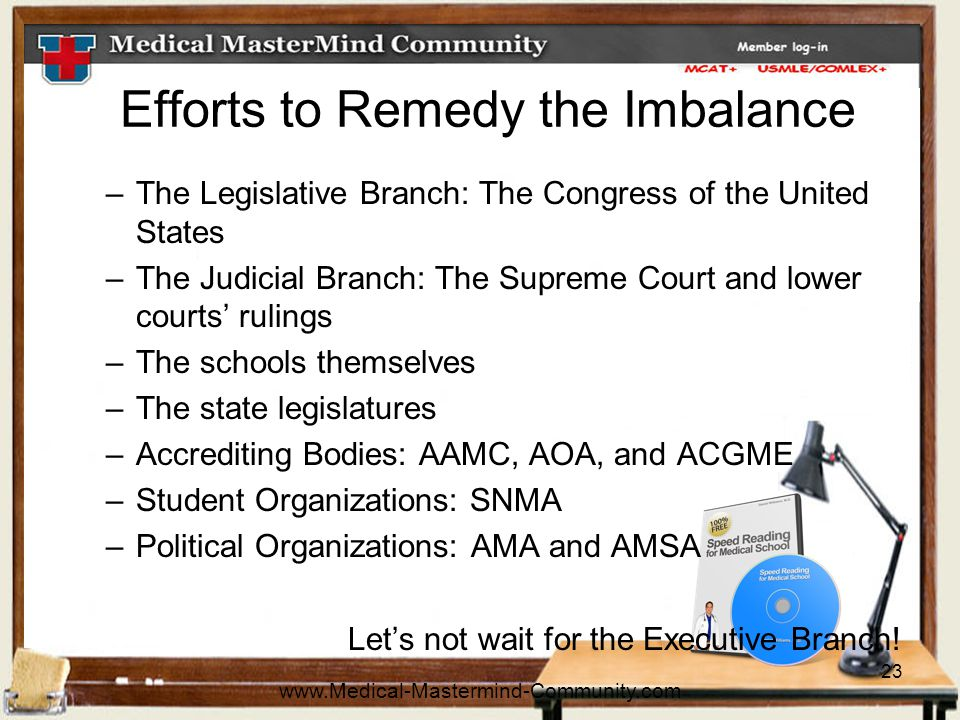 23 Efforts to Remedy the Imbalance –The Legislative Branch: The Congress of the United States –The Judicial Branch: The Supreme Court and lower courts' rulings –The schools themselves –The state legislatures –Accrediting Bodies: AAMC, AOA, and ACGME –Student Organizations: SNMA –Political Organizations: AMA and AMSA Let's not wait for the Executive Branch.