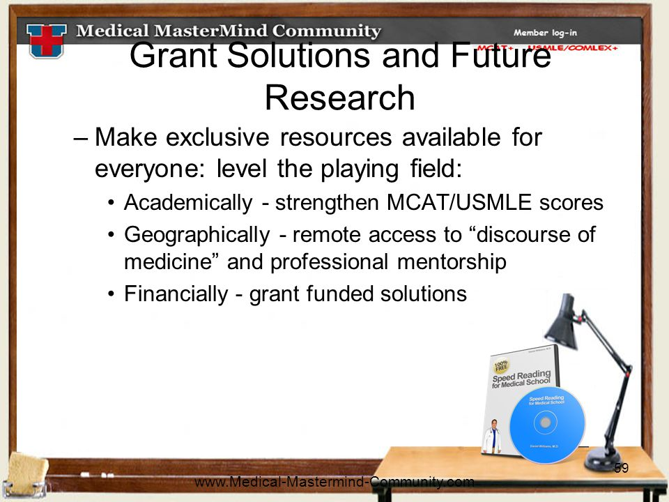 59 Grant Solutions and Future Research –Make exclusive resources available for everyone: level the playing field: Academically - strengthen MCAT/USMLE scores Geographically - remote access to discourse of medicine and professional mentorship Financially - grant funded solutions www.Medical-Mastermind-Community.com