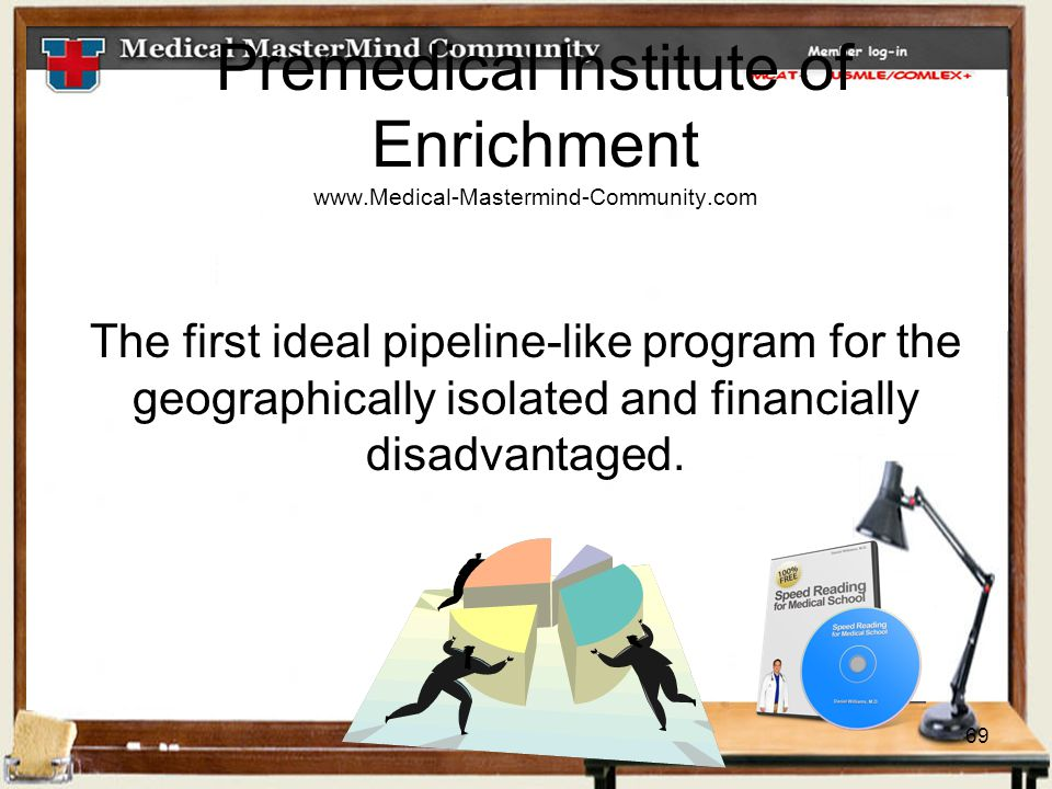 69 Premedical Institute of Enrichment www.Medical-Mastermind-Community.com The first ideal pipeline-like program for the geographically isolated and financially disadvantaged.