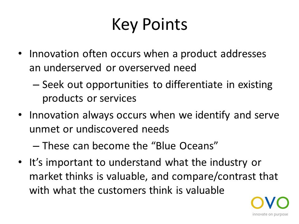 Key Points Innovation often occurs when a product addresses an underserved or overserved need – Seek out opportunities to differentiate in existing products or services Innovation always occurs when we identify and serve unmet or undiscovered needs – These can become the Blue Oceans It's important to understand what the industry or market thinks is valuable, and compare/contrast that with what the customers think is valuable