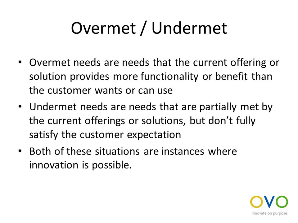 Overmet / Undermet Overmet needs are needs that the current offering or solution provides more functionality or benefit than the customer wants or can use Undermet needs are needs that are partially met by the current offerings or solutions, but don't fully satisfy the customer expectation Both of these situations are instances where innovation is possible.