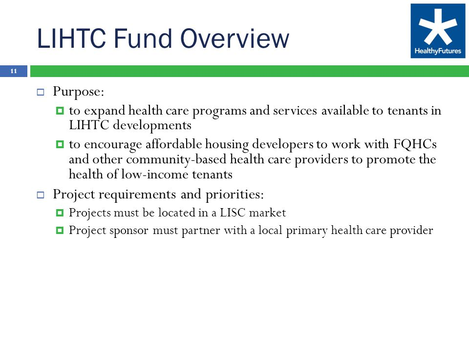 LIHTC Fund Overview 11  Purpose:  to expand health care programs and services available to tenants in LIHTC developments  to encourage affordable housing developers to work with FQHCs and other community-based health care providers to promote the health of low-income tenants  Project requirements and priorities:  Projects must be located in a LISC market  Project sponsor must partner with a local primary health care provider