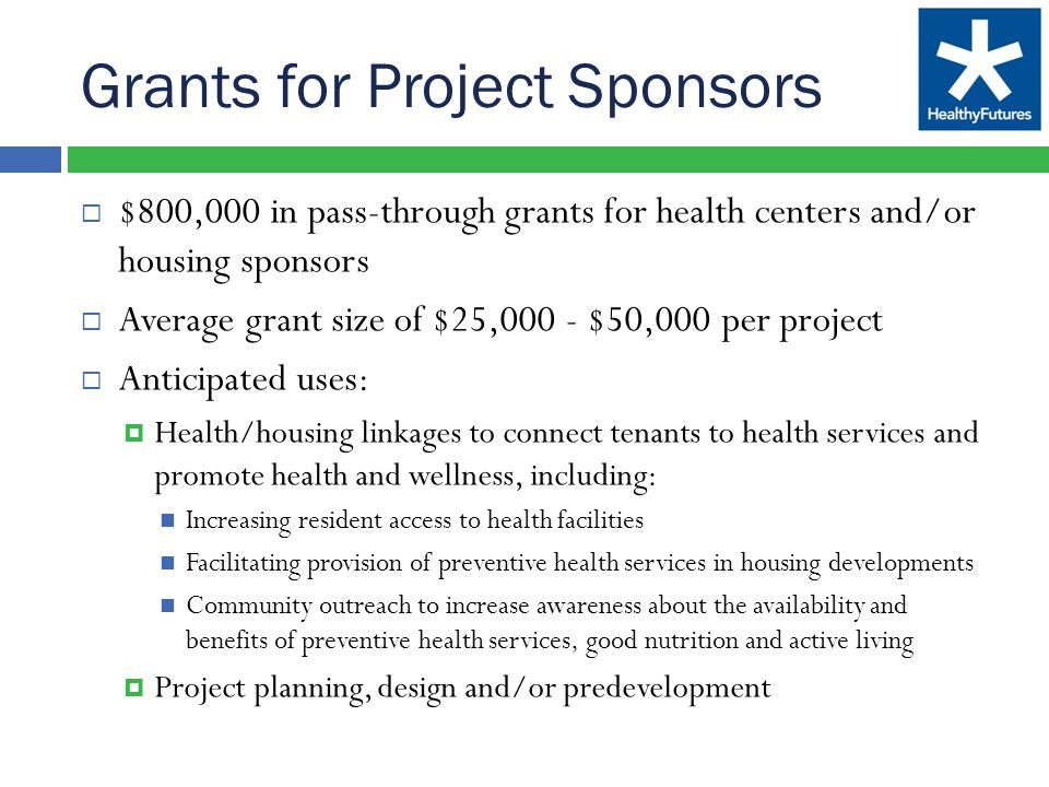 Grants for Project Sponsors  $800,000 in pass-through grants for health centers and/or housing sponsors  Average grant size of $25,000 - $50,000 per project  Anticipated uses:  Health/housing linkages to connect tenants to health services and promote health and wellness, including: Increasing resident access to health facilities Facilitating provision of preventive health services in housing developments Community outreach to increase awareness about the availability and benefits of preventive health services, good nutrition and active living  Project planning, design and/or predevelopment