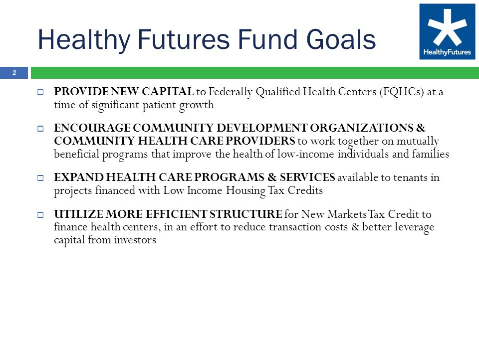 Healthy Futures Fund Goals 2  PROVIDE NEW CAPITAL to Federally Qualified Health Centers (FQHCs) at a time of significant patient growth  ENCOURAGE COMMUNITY DEVELOPMENT ORGANIZATIONS & COMMUNITY HEALTH CARE PROVIDERS to work together on mutually beneficial programs that improve the health of low-income individuals and families  EXPAND HEALTH CARE PROGRAMS & SERVICES available to tenants in projects financed with Low Income Housing Tax Credits  UTILIZE MORE EFFICIENT STRUCTURE for New Markets Tax Credit to finance health centers, in an effort to reduce transaction costs & better leverage capital from investors