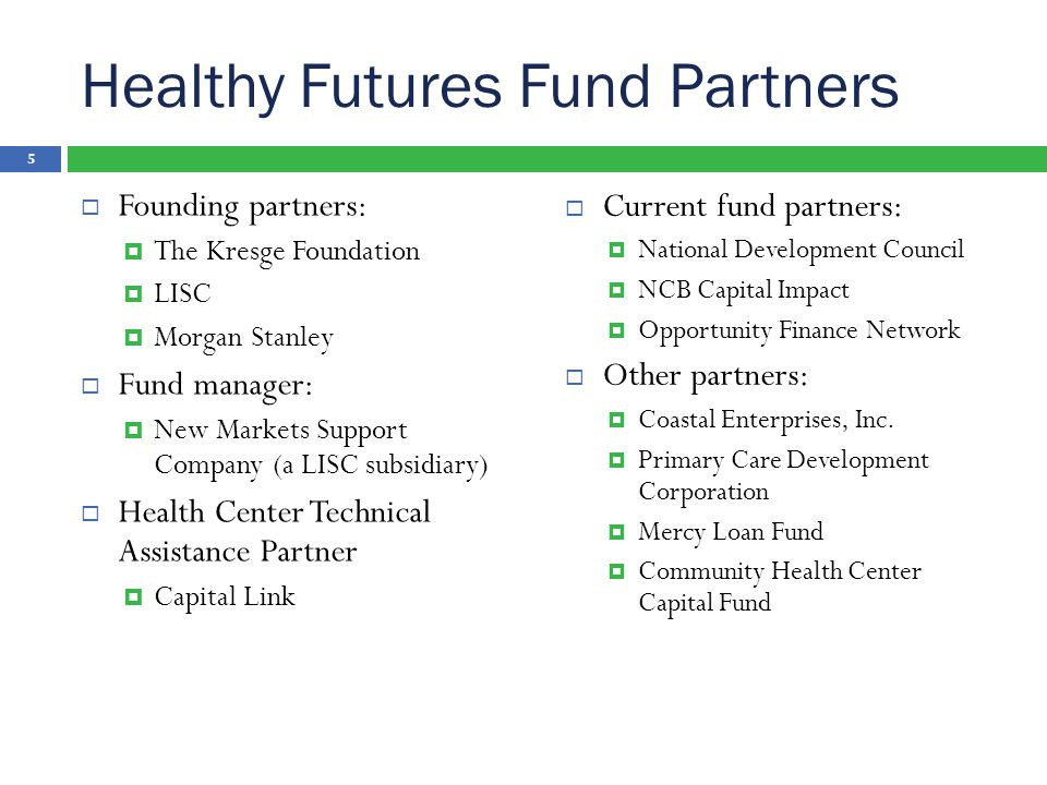 Healthy Futures Fund Partners  Founding partners:  The Kresge Foundation  LISC  Morgan Stanley  Fund manager:  New Markets Support Company (a LISC subsidiary)  Health Center Technical Assistance Partner  Capital Link  Current fund partners:  National Development Council  NCB Capital Impact  Opportunity Finance Network  Other partners:  Coastal Enterprises, Inc.