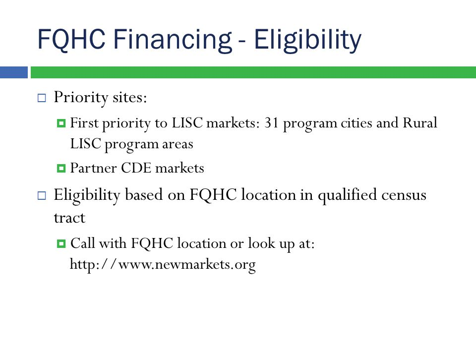 FQHC Financing - Eligibility  Priority sites:  First priority to LISC markets: 31 program cities and Rural LISC program areas  Partner CDE markets  Eligibility based on FQHC location in qualified census tract  Call with FQHC location or look up at: http://www.newmarkets.org