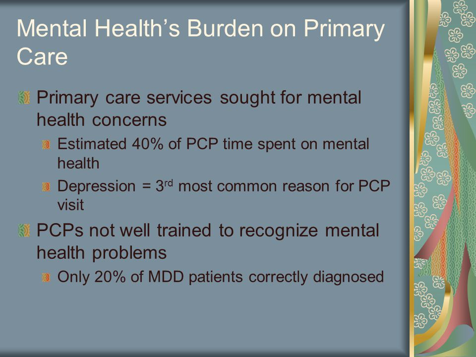 Mental Health's Burden on Primary Care Primary care services sought for mental health concerns Estimated 40% of PCP time spent on mental health Depression = 3 rd most common reason for PCP visit PCPs not well trained to recognize mental health problems Only 20% of MDD patients correctly diagnosed